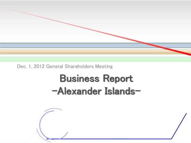 Dec. 1, 2012 General Shareholders Meeting  Business Report -Alexander Islands-  1