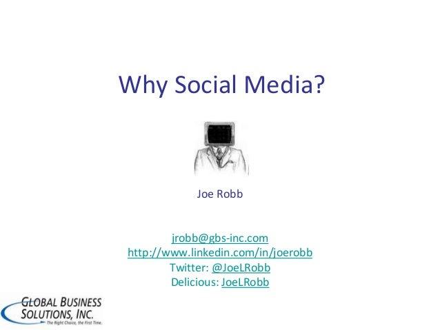 Why Social Media? Joe Robb jrobb@gbs-inc.com http://www.linkedin.com/in/joerobb Twitter: @JoeLRobb Delicious: JoeLRobb