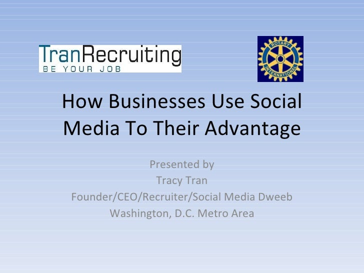 How Businesses Use Social Media To Their Advantage               Presented by                Tracy Tran  Founder/CEO/Recru...