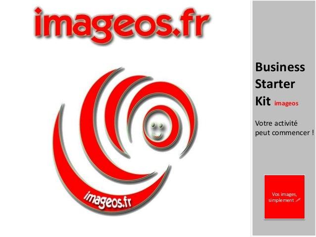BusinessStarterKit imageosVotre activitépeut commencer !     Vos images,   simplement !