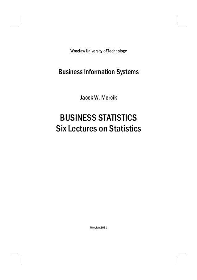 Wrocław University of Technology Business Information Systems Jacek W. Mercik BUSINESS STATISTICS Six Lectures on Statisti...