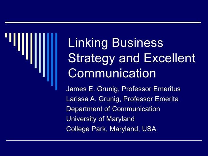 Linking Business Strategy and Excellent Communication James E. Grunig, Professor Emeritus Larissa A. Grunig, Professor Eme...
