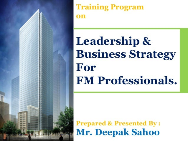 Training ProgramonLeadership &Business StrategyForFM Professionals.Prepared & Presented By :Mr. Deepak Sahoo