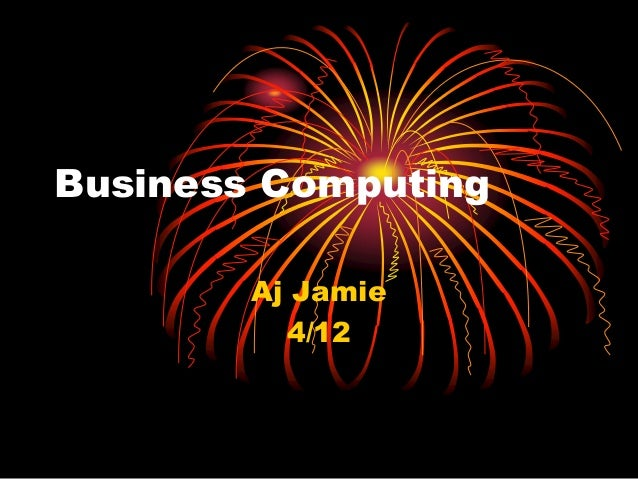 Business Computing	<br />Aj Jamie<br />4/12<br />