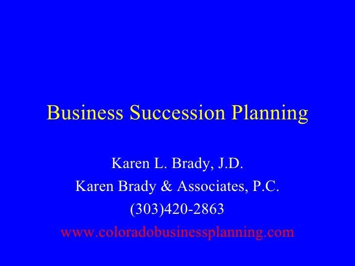 Business Succession Planning Karen L. Brady, J.D. Karen Brady & Associates, P.C. (303)420-2863 www.coloradobusinessplannin...