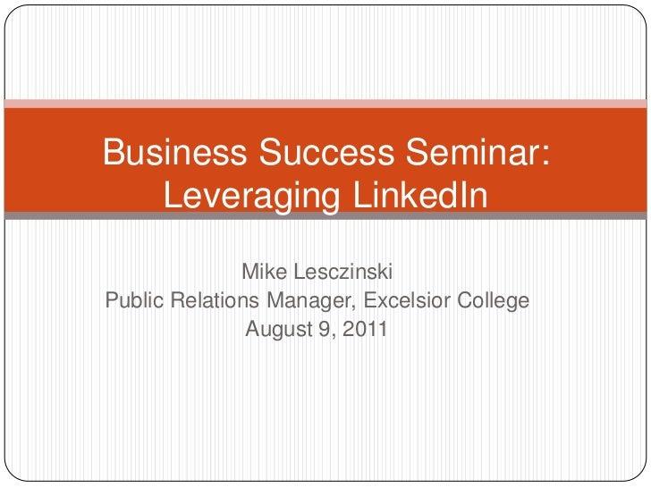 Business Success Seminar: Leveraging LinkedIn<br />Mike Lesczinski<br />Public Relations Manager, Excelsior College<br />A...