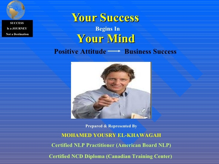 Your Success  Your Mind Begins In Prepared & Represented By MOHAMED YOUSRY EL-KHAWAGAH Certified NLP Practitioner (America...