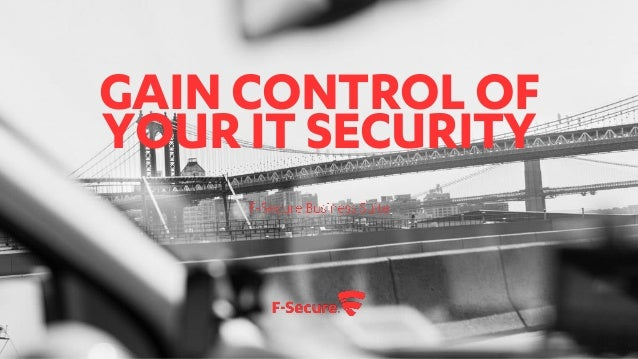 GAIN CONTROL OF YOUR IT SECURITY F-Secure Business Suite