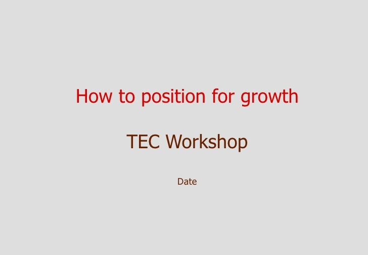 How to position for growth       TEC Workshop            Date