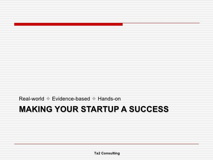 MAKING YOUR STARTUP A SUCCESS <ul><li>Real-world    Evidence-based    Hands-on </li></ul>Ta2 Consulting