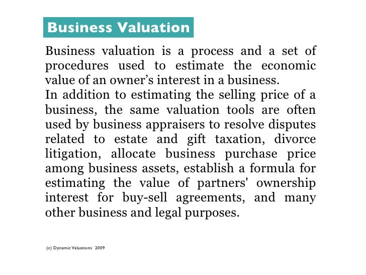 Business Valuation Business valuation is a process and a set of procedures used to estimate the economic value of an owner...