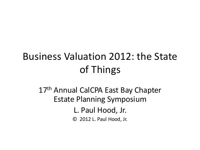 Business Valuation 2012: the State of Things 17th Annual CalCPA East Bay Chapter Estate Planning Symposium L. Paul Hood, J...