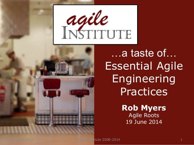 24 June 2014 © Agile Institute 2008-2014 1 …a taste of… Essential Agile Engineering Practices Rob Myers Agile Roots 19 Jun...