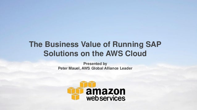 The Business Value of Running SAP Solutions on the AWS Cloud Presented by Peter Mauel, AWS Global Alliance Leader