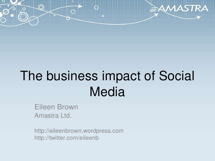 The business impact of Social Media<br />Eileen Brown<br />Amastra Ltd.<br />http://eileenbrown.wordpress.com<br />http://...