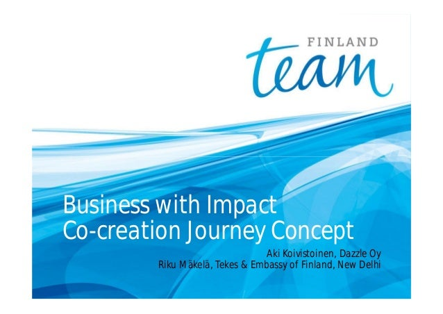 Business with Impact Co-creation Journey Concept Aki Koivistoinen, Dazzle Oy Riku Mäkelä, Tekes & Embassy of Finland, New ...