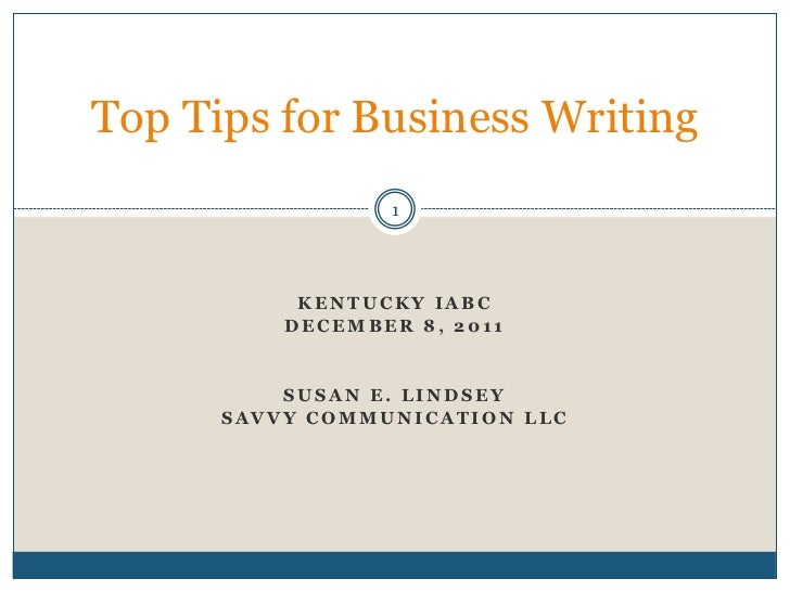 Top Tips for Business Writing                 1           KENTUCKY IABC          DECEMBER 8, 2011          SUSAN E. LINDSE...