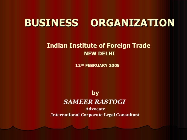 BUSINESS  ORGANIZATION Indian Institute of Foreign Trade NEW DELHI 12 TH  FEBRUARY 2005   by SAMEER   RASTOGI  Advocate In...