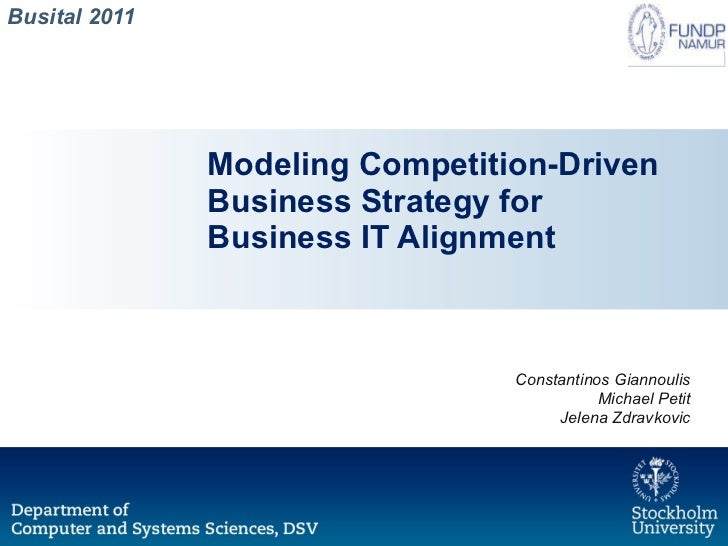 Modeling Competition-Driven Business Strategy for Business IT Alignment Busital 2011 Constantinos Giannoulis Michael Petit...