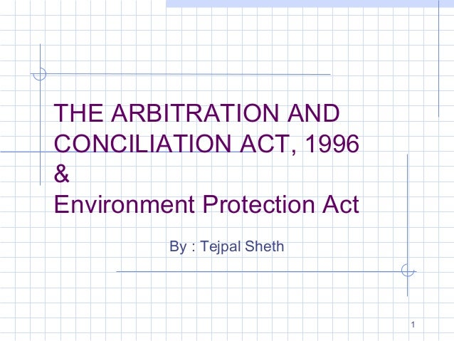 THE ARBITRATION AND CONCILIATION ACT, 1996 & Environment Protection Act By : Tejpal Sheth  1