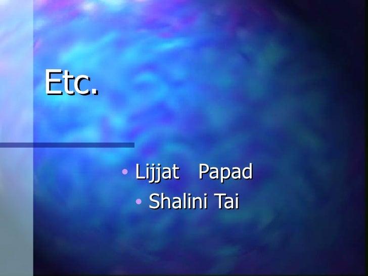 Etc. <ul><li>Lijjat  Papad </li></ul><ul><li>Shalini Tai </li></ul>