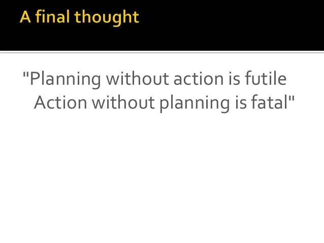 """Planning without action is futile Action without planning is fatal"""