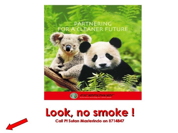 Look, no smoke ! Call Pt Sutan Masterindo on 8714847