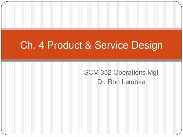 Ch. 4 Product & Service Design SCM 352 Operations Mgt Dr. Ron Lembke