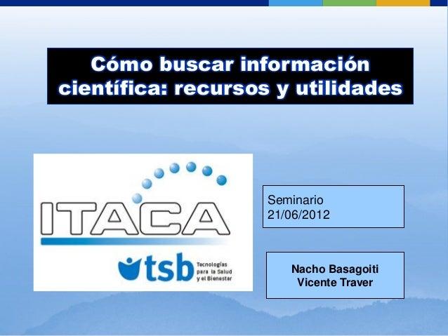 Cómo buscar información científica: recursos y utilidades Seminario 21/06/2012 Nacho Basagoiti Vicente Traver