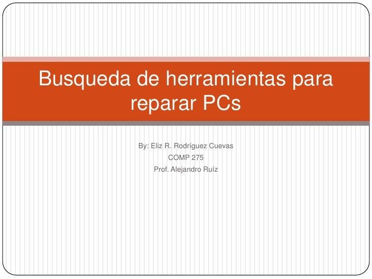 By: Eliz R. Rodríguez Cuevas<br />COMP 275<br />Prof. Alejandro Ruíz<br />Busqueda de herramientas para reparar PCs<br />