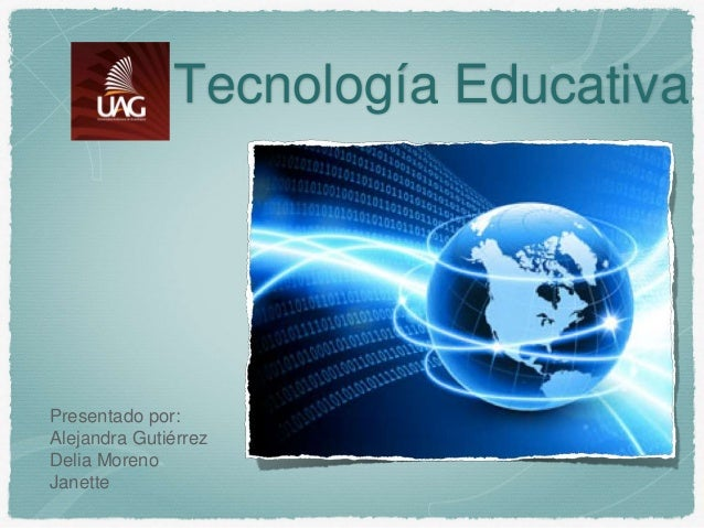 Tecnología Educativa Presentado por: Alejandra Gutiérrez Delia Moreno Janette