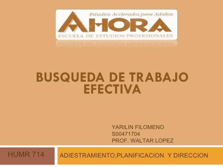 BUSQUEDA DE TRABAJO EFECTIVA ADIESTRAMIENTO,PLANIFICACION  Y DIRECCION  YARILIN FILOMENO  S00471704 PROF. WALTAR LOPEZ HUM...