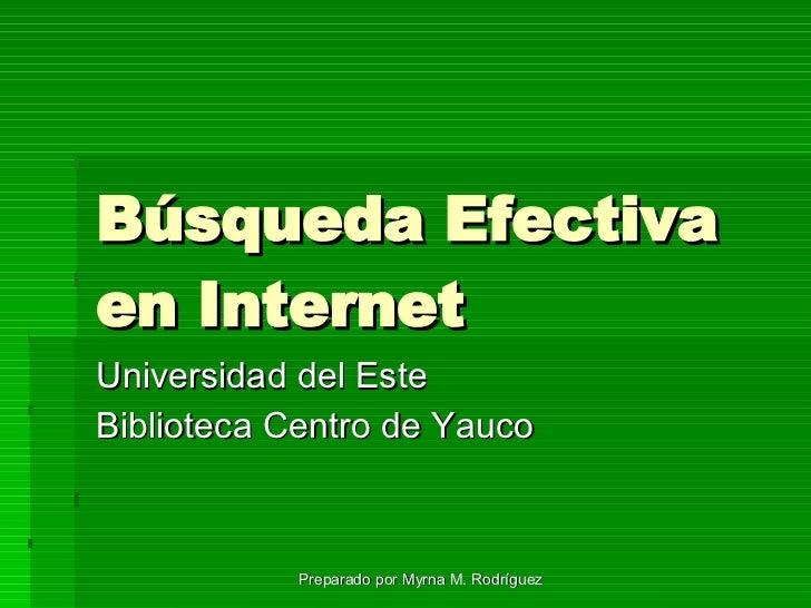 Búsqueda Efectiva en Internet  Universidad del Este Biblioteca Centro de Yauco Preparado por Myrna M. Rodríguez