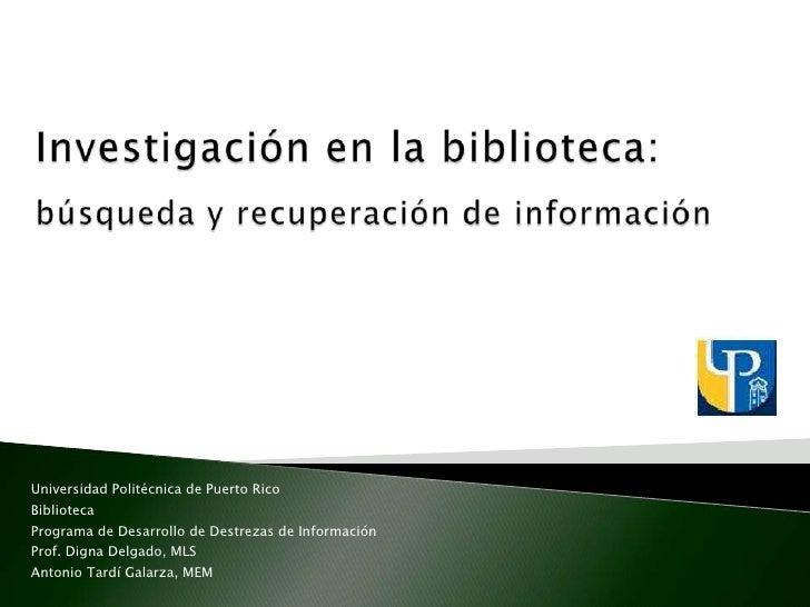 Investigaciónen la biblioteca: búsqueda y recuperación de información<br />Universidad Politécnica de Puerto Rico<br />Bib...