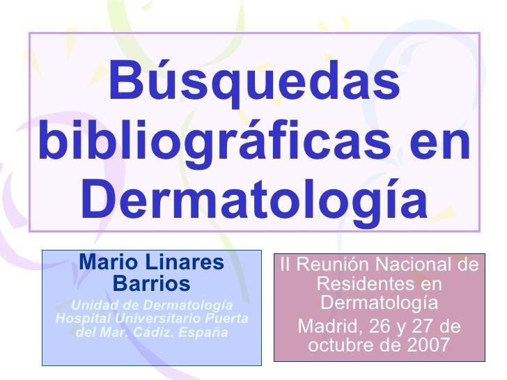 Búsquedas bibliográficas en Dermatología Mario Linares Barrios Unidad de Dermatología Hospital Universitario Puerta del Ma...