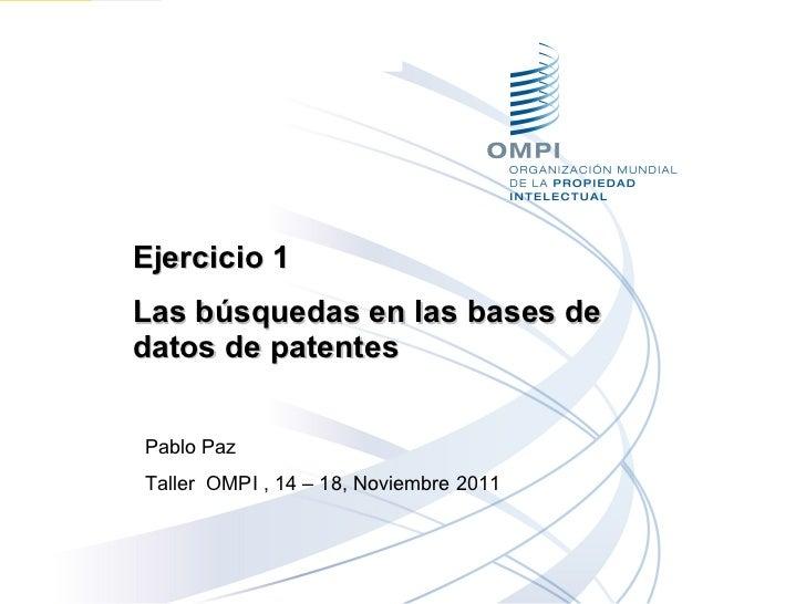 Ejercicio 1  Las búsquedas en las bases de datos de patentes Pablo Paz Taller  OMPI , 14 – 18, Noviembre 2011
