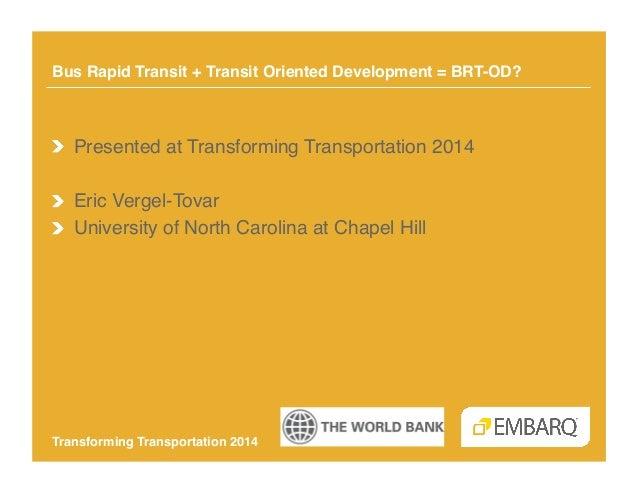 Bus Rapid Transit + Transit Oriented Development = BRT-OD?!  !  Presented at Transforming Transportation 2014! !  Eric V...