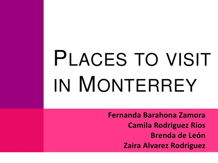 Places to visit in Monterrey<br />Fernanda Barahona Zamora<br />Camila Rodriguez Rios<br />Brenda de León<br />Zaira Alvar...