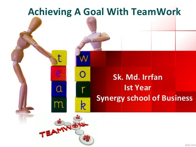 Achieving A Goal With TeamWork  Sk. Md. Irrfan Ist Year Synergy school of Business