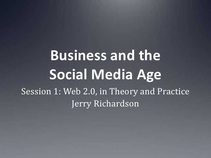 Business and the Social Media Age<br />Session 1: Web 2.0, in Theory and Practice<br />Jerry Richardson<br />