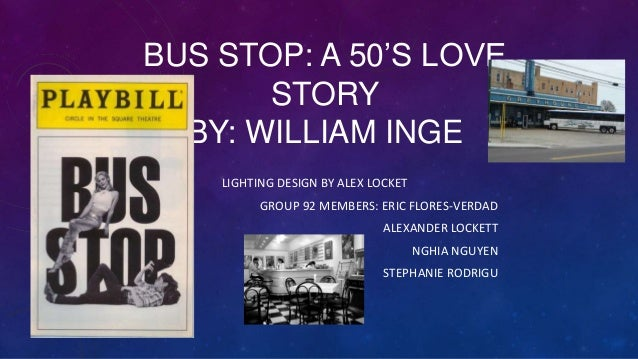 BUS STOP: A 50'S LOVE STORY BY: WILLIAM INGE LIGHTING DESIGN BY ALEX LOCKET GROUP 92 MEMBERS: ERIC FLORES-VERDAD ALEXANDER...