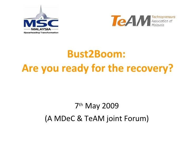 Bust2Boom:  Are you ready for the recovery? 7 th  May 2009 (A MDeC & TeAM joint Forum)