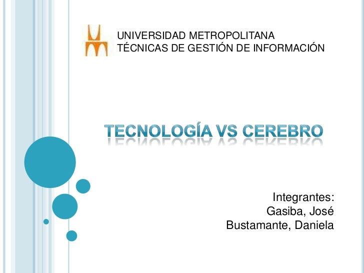 UNIVERSIDAD METROPOLITANA<br />TÉCNICAS DE GESTIÓN DE INFORMACIÓN<br />Tecnología vs Cerebro<br />Integrantes:<br />Gasiba...