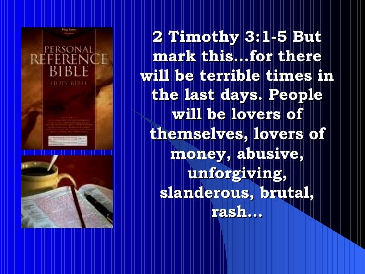 2 Timothy 3:1-5 But mark this…for there will be terrible times in the last days. People will be lovers of themselves, love...
