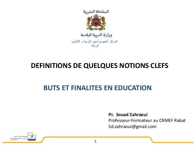 المركز الجهوي لمهن التربية و التكوين  الرباط  DEFINITIONS DE QUELQUES NOTIONS CLEFS  BUTS ET FINALITES EN EDUCATION  1  Pr...