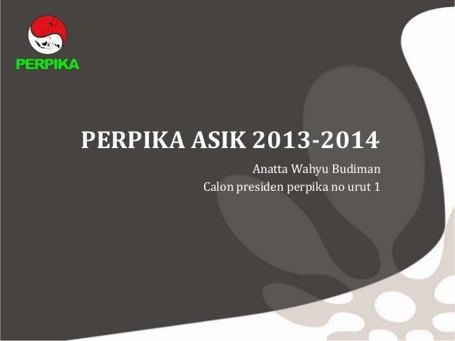 PERPIKA ASIK 2013-2014Anatta Wahyu BudimanCalon presiden perpika no urut 1