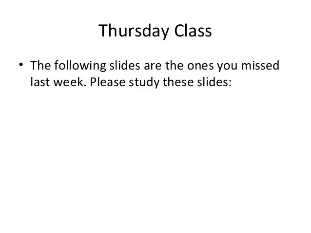 Thursday Class • The following slides are the ones you missed last week. Please study these slides: