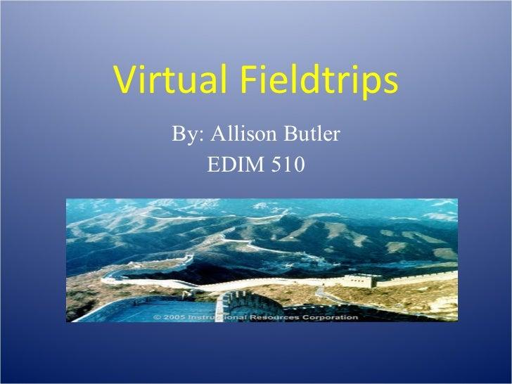 Virtual Fieldtrips By: Allison Butler EDIM 510