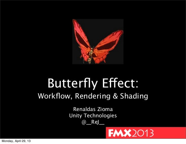 Butterfly Effect:Workflow, Rendering & ShadingRenaldas ZiomaUnity Technologies@__ReJ__Monday, April 29, 13