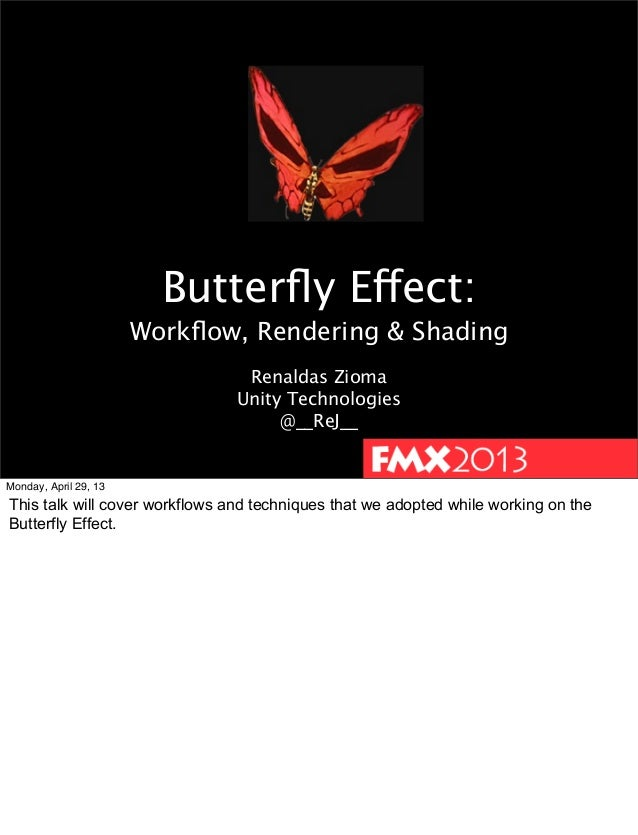 Butterfly Effect:Workflow, Rendering & ShadingRenaldas ZiomaUnity Technologies@__ReJ__Monday, April 29, 13This talk will cov...